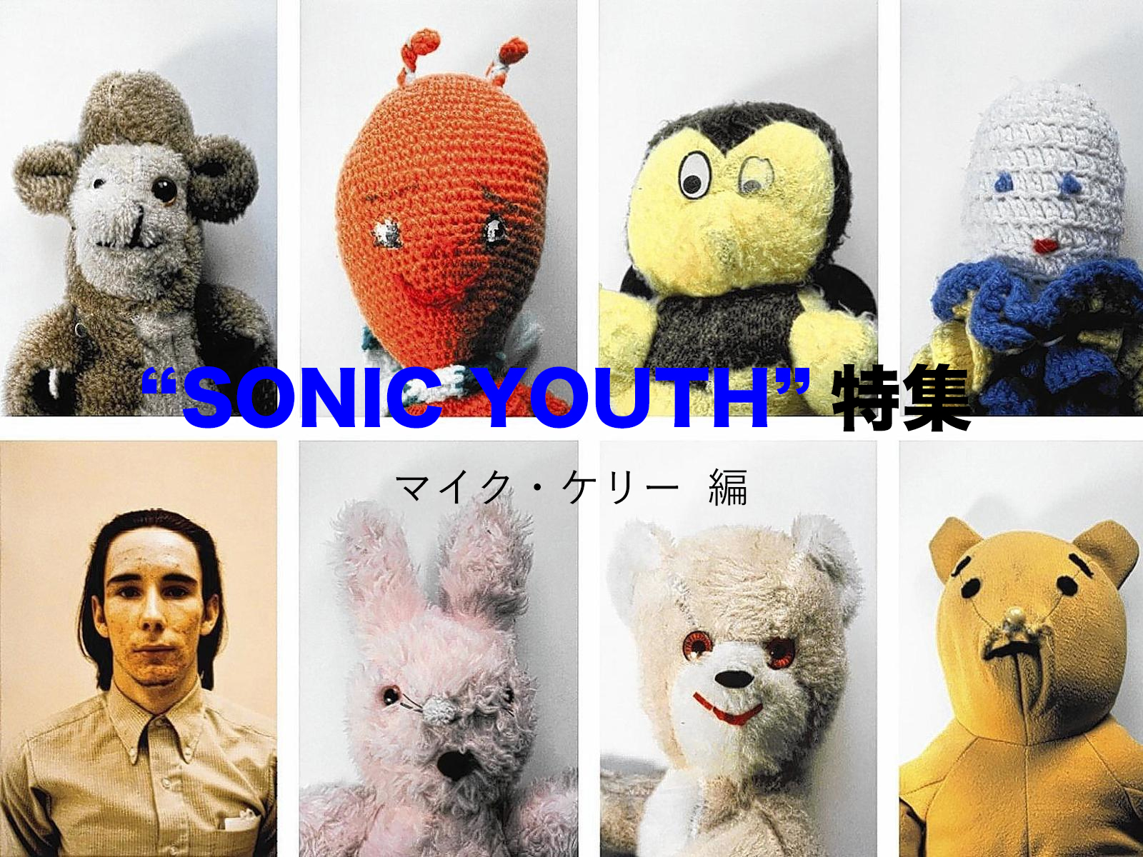 """SONIC YOUTH"" 特集 : MIKE KELLEY (マイク・ケリー) 編"