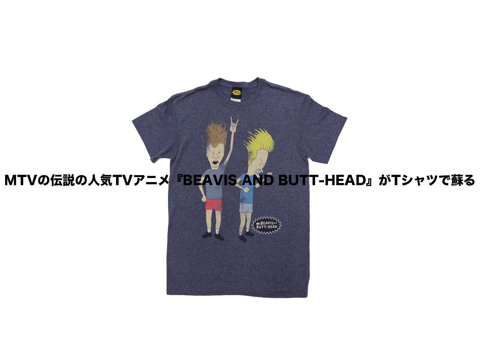 MTVの伝説の人気TVアニメ BEAVIS AND BUTT-HEAD がTシャツで蘇る