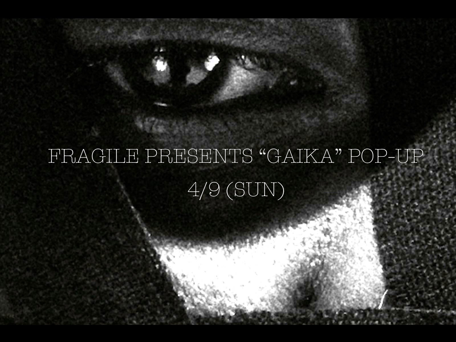 急遽決定!! FRAGILE PRESENTS GAIKA POP-UP