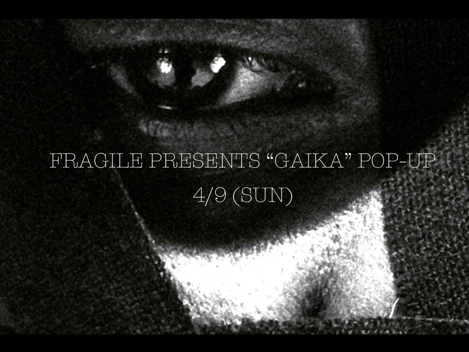 急遽決定!! FRAGILE PRESENTS GAIKA POP-UP