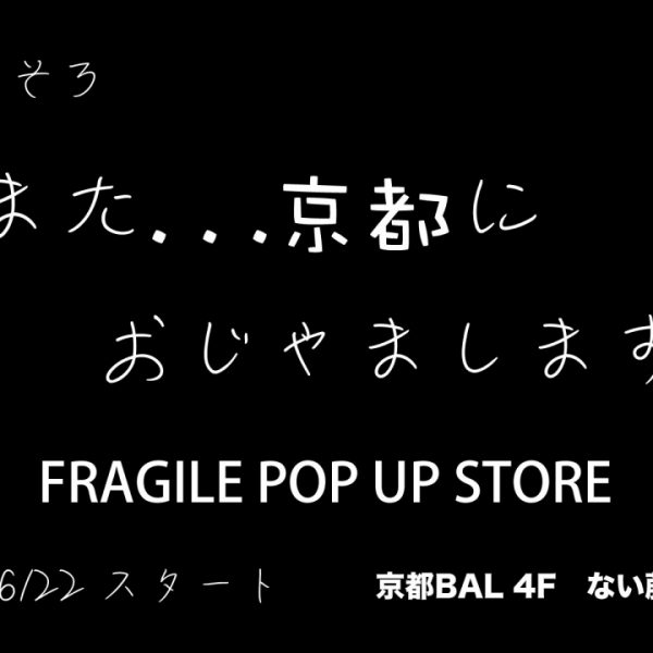 """京都BAL"" FRAGILE POP UP STORE 2018"